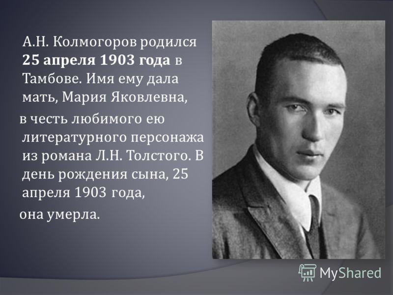 А.Н. Колмогоров родился 25 апреля 1903 года в Тамбове. Имя ему дала мать, Мария Яковлевна, в честь любимого ею литературного персонажа из романа Л.Н. Толстого. В день рождения сына, 25 апреля 1903 года, она умерла.