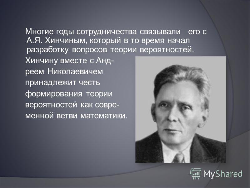 Многие годы сотрудничества связывали его с А.Я. Хинчиным, который в то время начал разработку вопросов теории вероятностей. Хинчину вместе с Анд- реем Николаевичем принадлежит честь формирования теории вероятностей как совре- менной ветви математики.