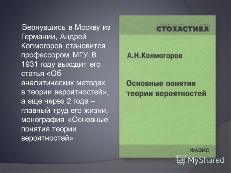 Вернувшись в Москву из Германии, Андрей Колмогоров становится профессором МГУ. В 1931 году выходит его статья «Об аналитических методах в теории вероятностей», а еще через 2 года – главный труд его жизни, монография «Основные понятия теории вероятнос