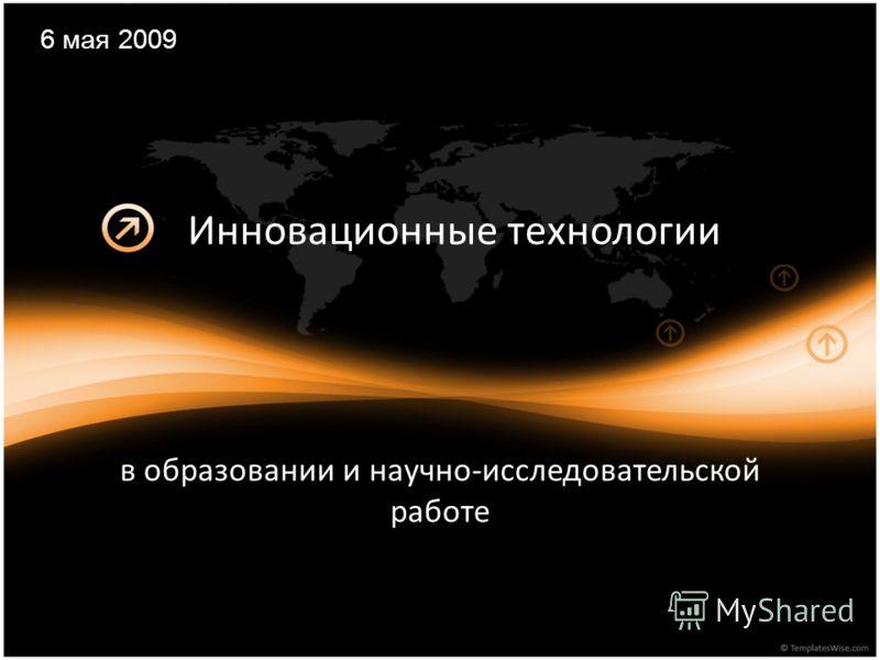 Инновационные технологии в образовании и научно-исследовательской работе 6 мая 2009
