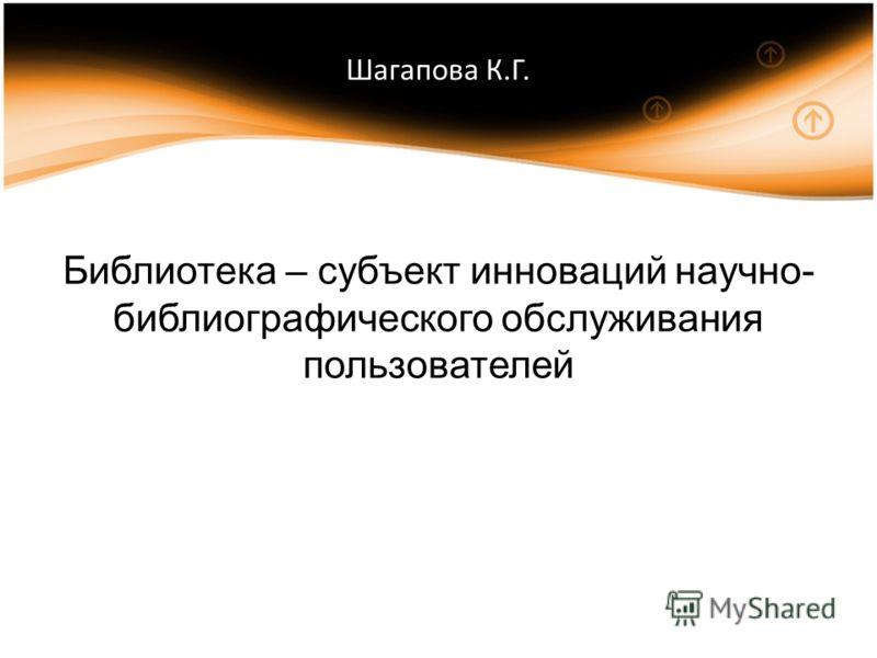 Шагапова К.Г. Библиотека – субъект инноваций научно- библиографического обслуживания пользователей