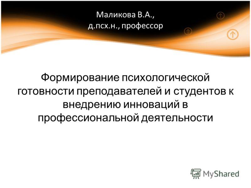 Маликова В.А., д.псх.н., профессор Формирование психологической готовности преподавателей и студентов к внедрению инноваций в профессиональной деятельности