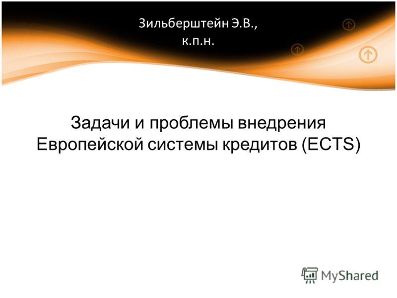 Зильберштейн Э.В., к.п.н. Задачи и проблемы внедрения Европейской системы кредитов (ECTS)