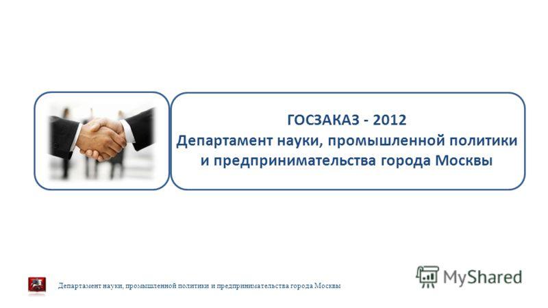 Департамент науки, промышленной политики и предпринимательства города Москвы 23 февраля 2013 г. ГОСЗАКАЗ - 2012 Департамент науки, промышленной политики и предпринимательства города Москвы