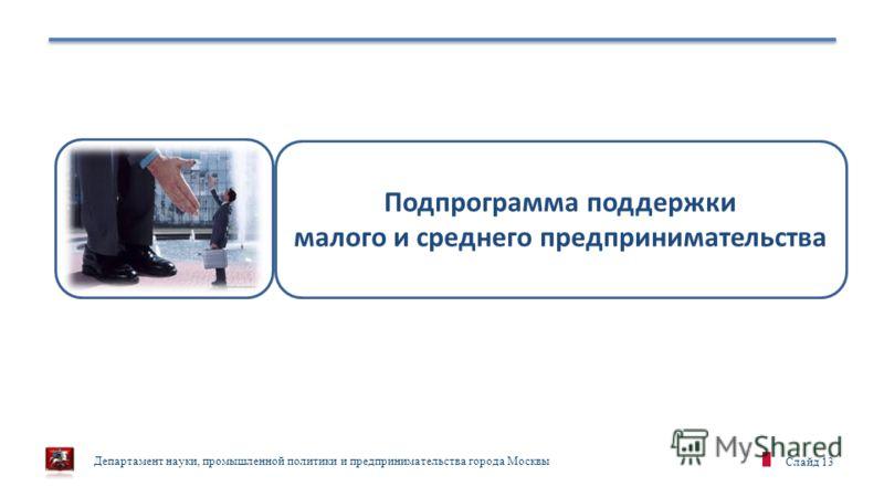 Департамент науки, промышленной политики и предпринимательства города Москвы Слайд 13 Подпрограмма поддержки малого и среднего предпринимательства