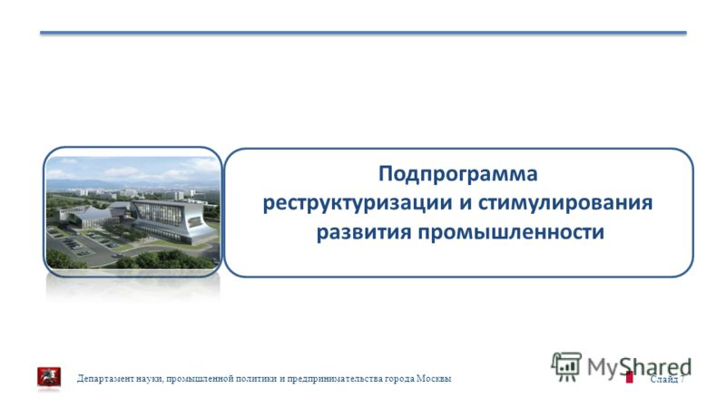 Департамент науки, промышленной политики и предпринимательства города Москвы Слайд 7 Подпрограмма реструктуризации и стимулирования развития промышленности