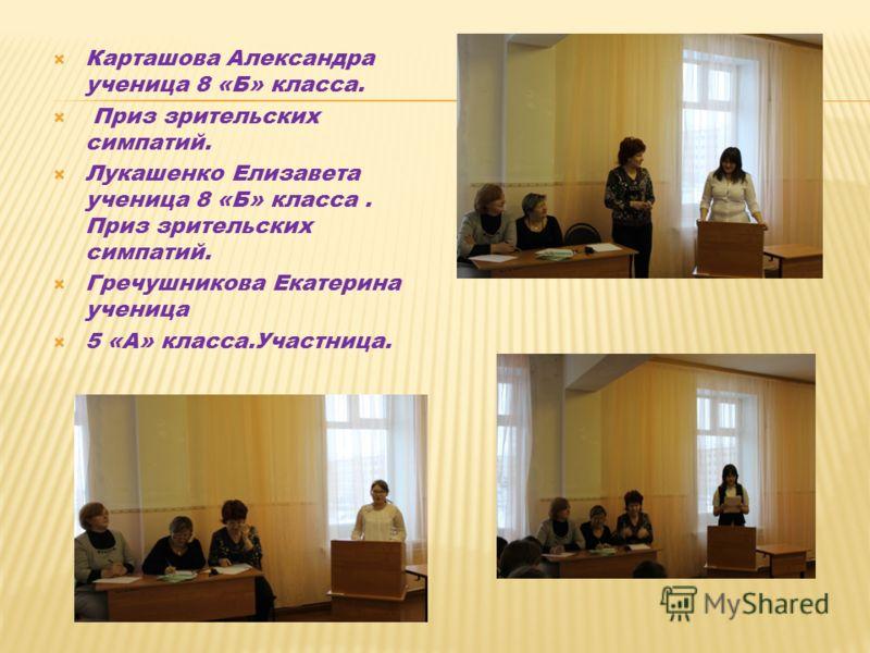 Карташова Александра ученица 8 «Б» класса. Приз зрительских симпатий. Лукашенко Елизавета ученица 8 «Б» класса. Приз зрительских симпатий. Гречушникова Екатерина ученица 5 «А» класса.Участница.