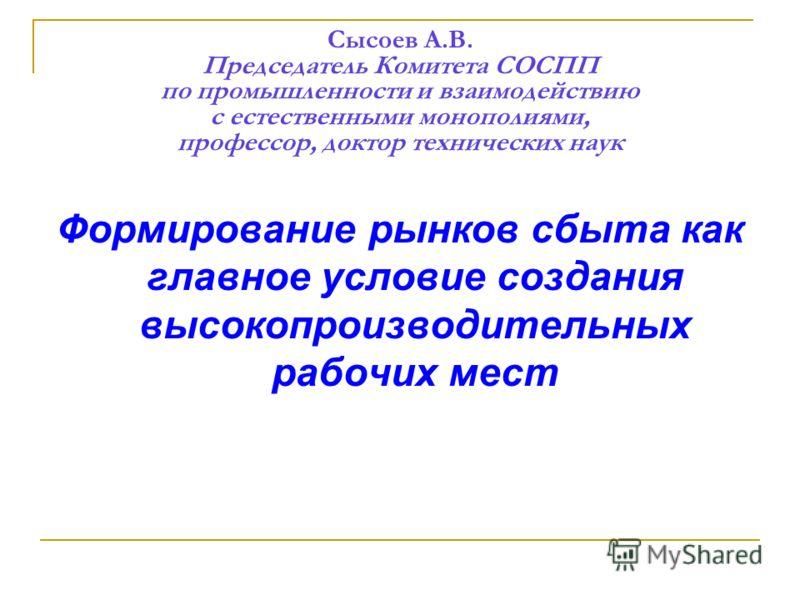 Сысоев А.В. Председатель Комитета СОСПП по промышленности и взаимодействию с естественными монополиями, профессор, доктор технических наук Формирование рынков сбыта как главное условие создания высокопроизводительных рабочих мест