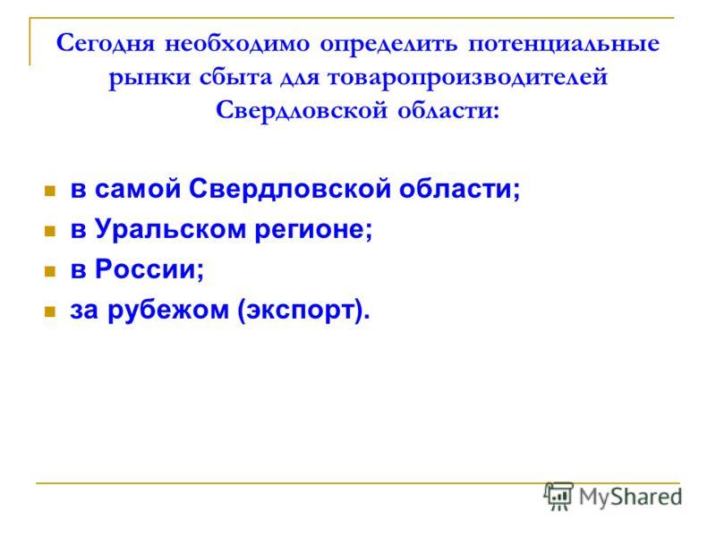Сегодня необходимо определить потенциальные рынки сбыта для товаропроизводителей Свердловской области: в самой Свердловской области; в Уральском регионе; в России; за рубежом (экспорт).