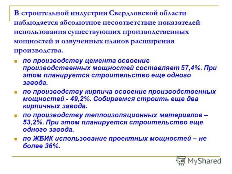 В строительной индустрии Свердловской области наблюдается абсолютное несоответствие показателей использования существующих производственных мощностей и озвученных планов расширения производства. по производству цемента освоение производственных мощно