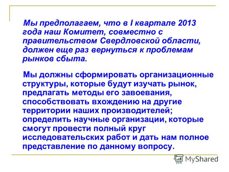 Мы предполагаем, что в I квартале 2013 года наш Комитет, совместно с правительством Свердловской области, должен еще раз вернуться к проблемам рынков сбыта. Мы должны сформировать организационные структуры, которые будут изучать рынок, предлагать мет