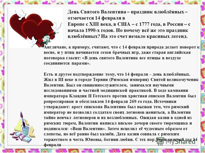 День Cвятого Валентина – праздник влюблённых – отмечается 14 февраля в Европе с XIII века, в США – с 1777 года, в России – с начала 1990-х годов. Но почему всё же это праздник влюблённых? На это счет немало красивых легенд. Англичане, к примеру, счит