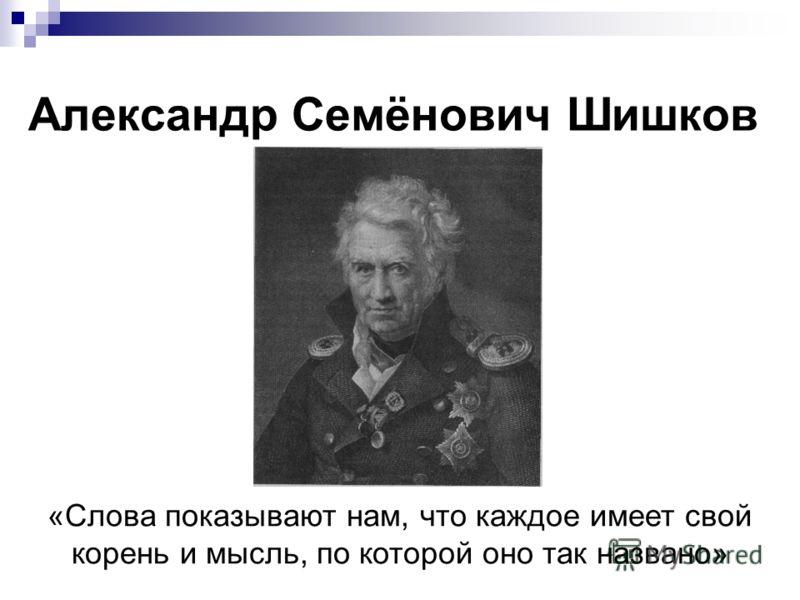 Александр Семёнович Шишков «Слова показывают нам, что каждое имеет свой корень и мысль, по которой оно так названо»