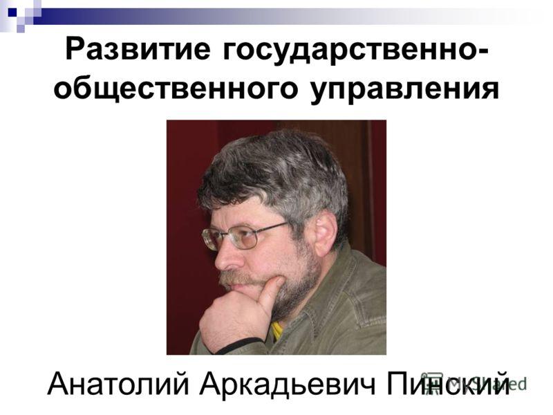 Развитие государственно- общественного управления Анатолий Аркадьевич Пинский
