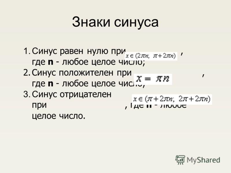Знаки синуса 1.С инус равен нулю при, где n - любое целое число; 2.Синус положителен при, где n - любое целое число; 3.С инус отрицателен при, где n - любое целое число.
