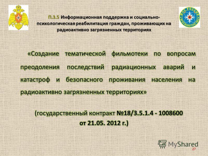 П.3.5 Информационная поддержка и социально- психологическая реабилитация граждан, проживающих на радиоактивно загрязненных территориях 27
