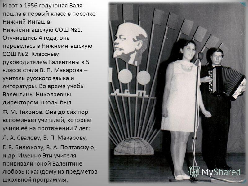 И вот в 1956 году юная Валя пошла в первый класс в поселке Нижний Ингаш в Нижнеингашскую СОШ 1. Отучившись 4 года, она перевелась в Нижнеингашскую СОШ 2. Классным руководителем Валентины в 5 классе стала В. П. Макарова – учитель русского языка и лите