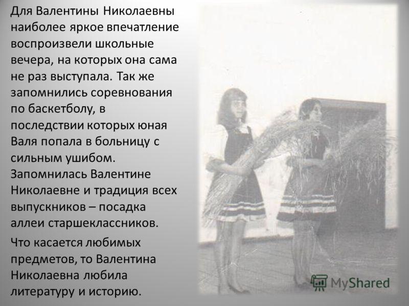 Для Валентины Николаевны наиболее яркое впечатление воспроизвели школьные вечера, на которых она сама не раз выступала. Так же запомнились соревнования по баскетболу, в последствии которых юная Валя попала в больницу с сильным ушибом. Запомнилась Вал