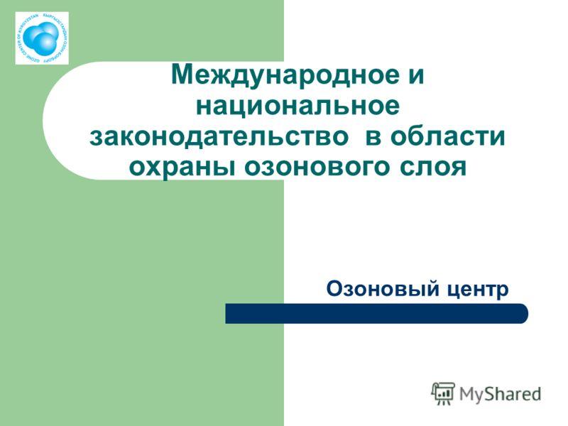 Международное и национальное законодательство в области охраны озонового слоя Озоновый центр