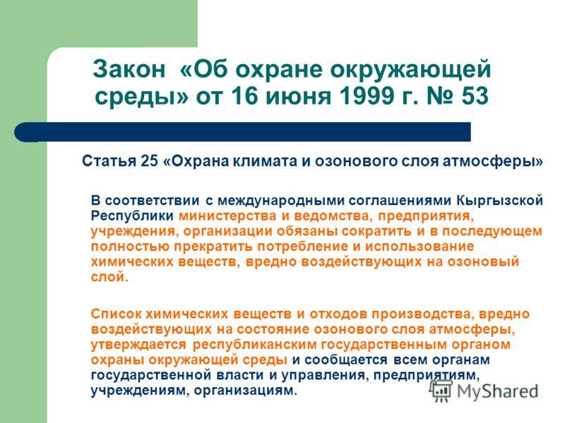 Закон «Об охране окружающей среды» от 16 июня 1999 г. 53 Статья 25 «Охрана климата и озонового слоя атмосферы» В соответствии с международными соглашениями Кыргызской Республики министерства и ведомства, предприятия, учреждения, организации обязаны с