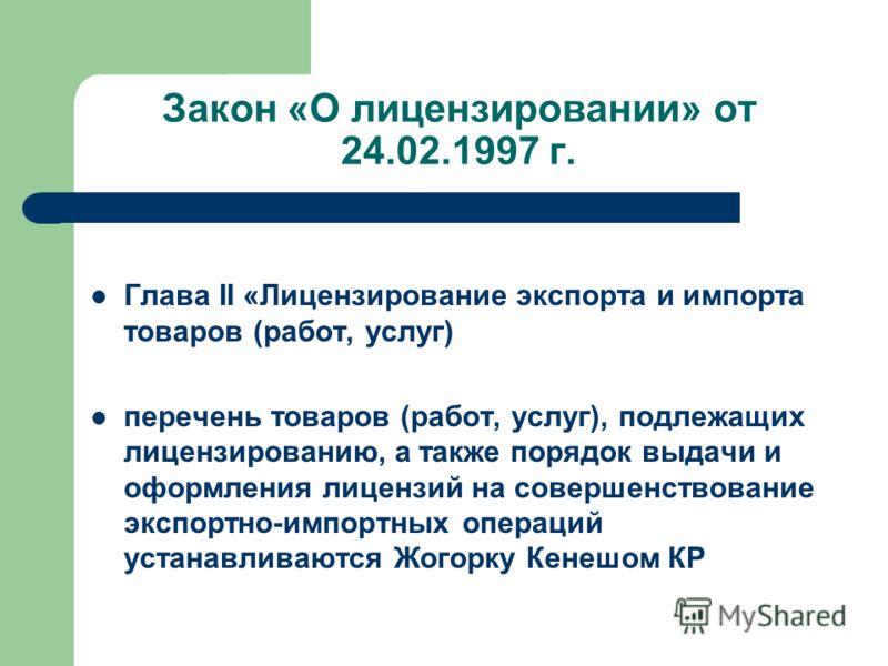Закон «О лицензировании» от 24.02.1997 г. Глава II «Лицензирование экспорта и импорта товаров (работ, услуг) перечень товаров (работ, услуг), подлежащих лицензированию, а также порядок выдачи и оформления лицензий на совершенствование экспортно-импор