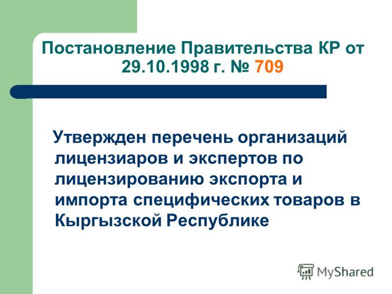 Постановление Правительства КР от 29.10.1998 г. 709 Утвержден перечень организаций лицензиаров и экспертов по лицензированию экспорта и импорта специфических товаров в Кыргызской Республике