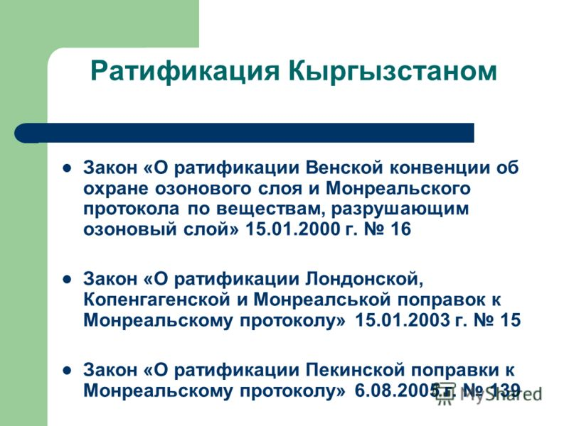 Ратификация Кыргызстаном Закон «О ратификации Венской конвенции об охране озонового слоя и Монреальского протокола по веществам, разрушающим озоновый слой» 15.01.2000 г. 16 Закон «О ратификации Лондонской, Копенгагенской и Монреалськой поправок к Мон