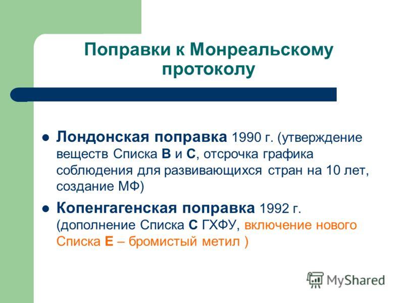 Поправки к Монреальскому протоколу Лондонская поправка 1990 г. (утверждение веществ Списка В и С, отсрочка графика соблюдения для развивающихся стран на 10 лет, создание МФ) Копенгагенская поправка 1992 г. (дополнение Списка С ГХФУ, включение нового