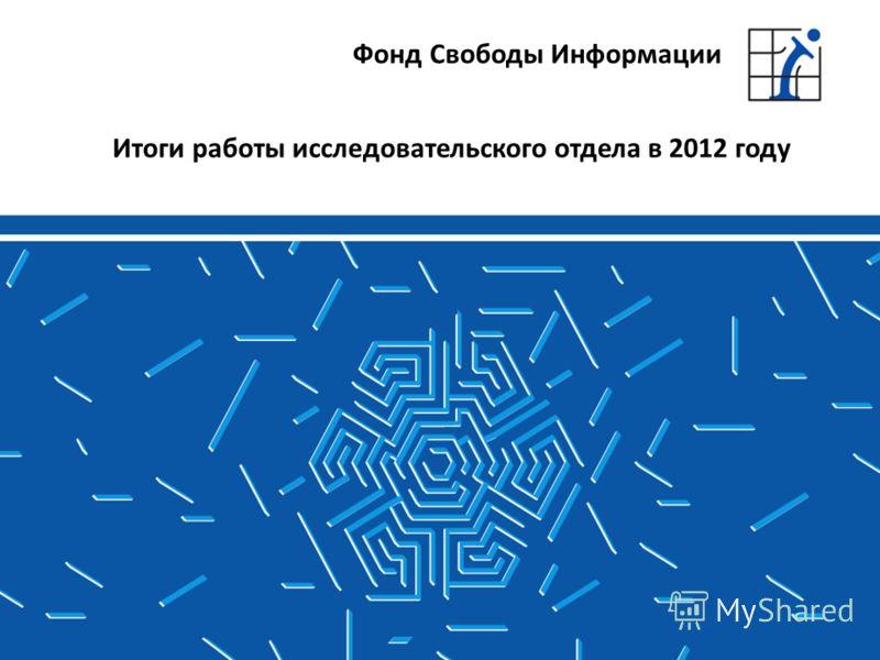 Итоги работы исследовательского отдела в 2012 году Фонд Свободы Информации