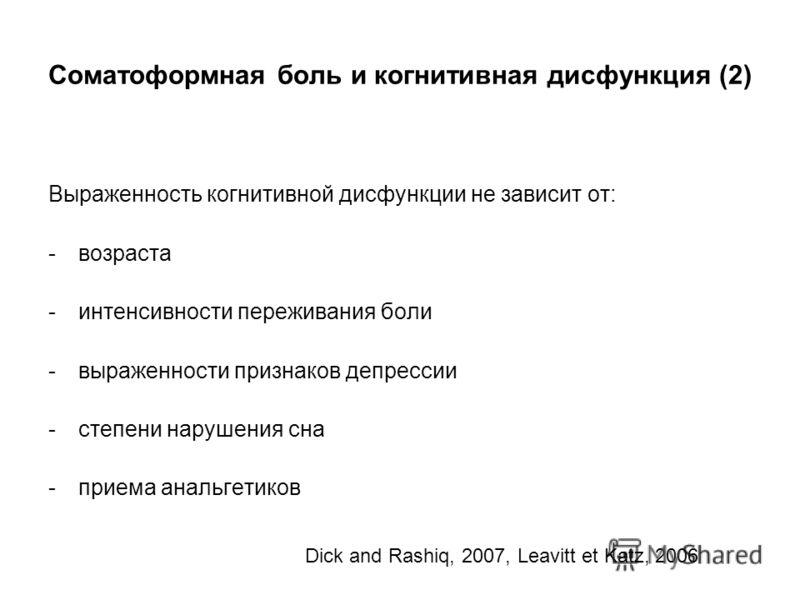 Соматоформная боль и когнитивная дисфункция (2) Выраженность когнитивной дисфункции не зависит от: -возраста -интенсивности переживания боли -выраженности признаков депрессии -степени нарушения сна -приема анальгетиков Dick and Rashiq, 2007, Leavitt