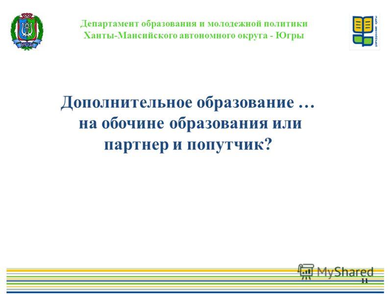 Департамент образования и молодежной политики Ханты-Мансийского автономного округа - Югры 11 Дополнительное образование … на обочине образования или партнер и попутчик?