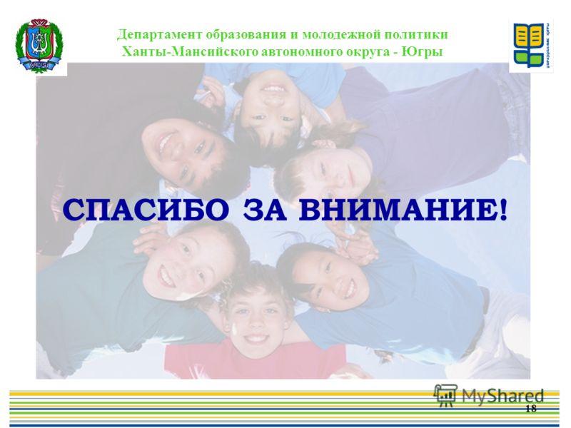 Департамент образования и молодежной политики Ханты-Мансийского автономного округа - Югры СПАСИБО ЗА ВНИМАНИЕ! 18