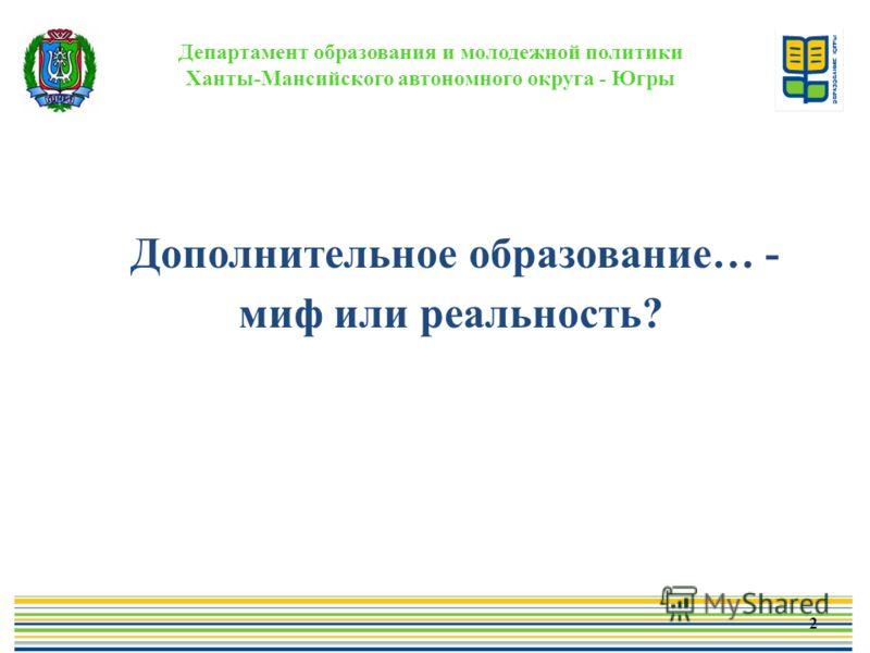 Департамент образования и молодежной политики Ханты-Мансийского автономного округа - Югры Дополнительное образование… - миф или реальность? 2