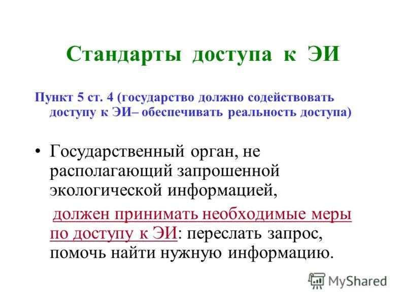Стандарты доступа к ЭИ Пункт 5 ст. 4 (государство должно содействовать доступу к ЭИ– обеспечивать реальность доступа) Государственный орган, не располагающий запрошенной экологической информацией, должен принимать необходимые меры по доступу к ЭИ: пе