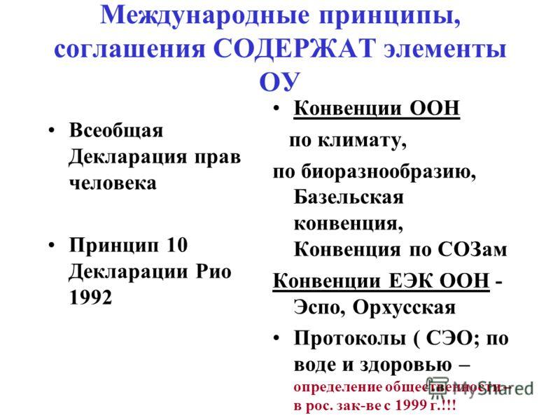 Международные принципы, соглашения СОДЕРЖАТ элементы ОУ Всеобщая Декларация прав человека Принцип 10 Декларации Рио 1992 Конвенции ООН по климату, по биоразнообразию, Базельская конвенция, Конвенция по СОЗам Конвенции ЕЭК ООН - Эспо, Орхусская Проток