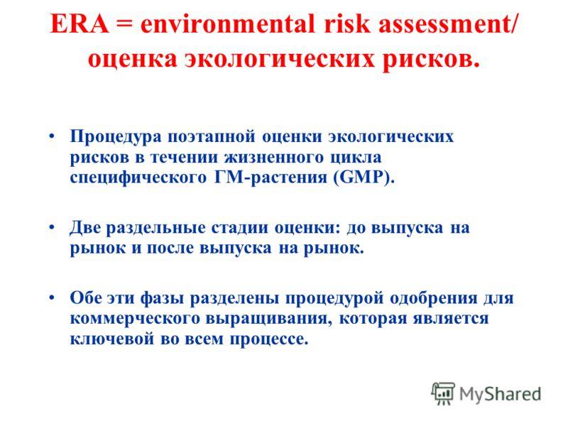 ERA = environmental risk assessment/ оценка экологических рисков. Процедура поэтапной оценки экологических рисков в течении жизненного цикла специфического ГМ-растения (GMP). Две раздельные стадии оценки: до выпуска на рынок и после выпуска на рынок.