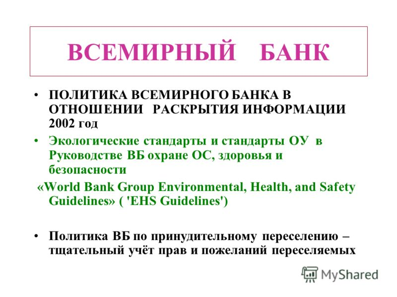 ВСЕМИРНЫЙ БАНК ПОЛИТИКА ВСЕМИРНОГО БАНКА В ОТНОШЕНИИ РАСКРЫТИЯ ИНФОРМАЦИИ 2002 год Экологические стандарты и стандарты ОУ в Руководстве ВБ охране ОС, здоровья и безопасности «World Bank Group Environmental, Health, and Safety Guidelines» ( 'EHS Guide