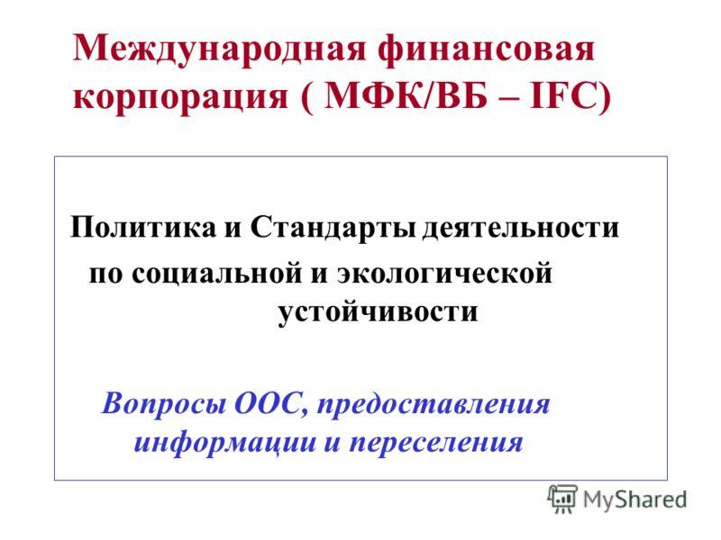 Международная финансовая корпорация ( МФК/ВБ – IFC) Политика и Стандарты деятельности по социальной и экологической устойчивости Вопросы ООС, предоставления информации и переселения