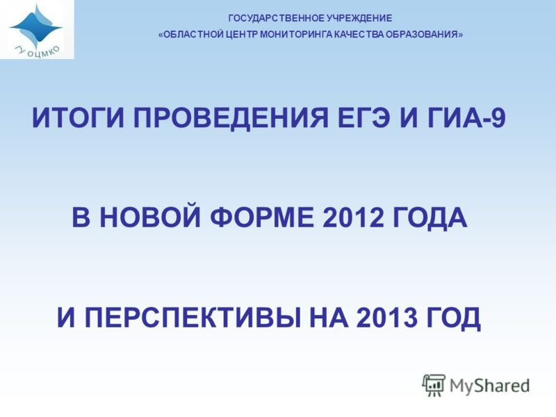 ГОСУДАРСТВЕННОЕ УЧРЕЖДЕНИЕ «ОБЛАСТНОЙ ЦЕНТР МОНИТОРИНГА КАЧЕСТВА ОБРАЗОВАНИЯ» ИТОГИ ПРОВЕДЕНИЯ ЕГЭ И ГИА-9 В НОВОЙ ФОРМЕ 2012 ГОДА И ПЕРСПЕКТИВЫ НА 2013 ГОД