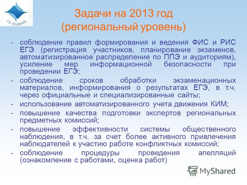 Задачи на 2013 год (региональный уровень) -соблюдение правил формирования и ведения ФИС и РИС ЕГЭ (регистрация участников, планирование экзаменов, автоматизированное распределение по ППЭ и аудиториям), усиление мер информационной безопасности при про