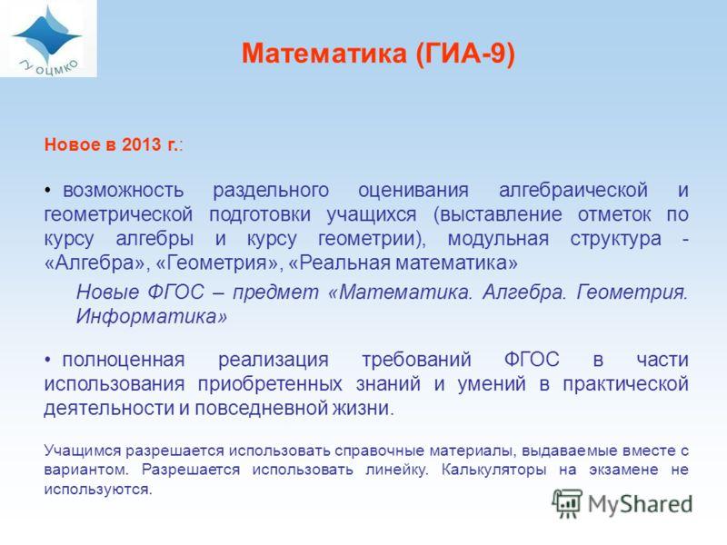 Математика (ГИА-9) Новое в 2013 г.: возможность раздельного оценивания алгебраической и геометрической подготовки учащихся (выставление отметок по курсу алгебры и курсу геометрии), модульная структура - «Алгебра», «Геометрия», «Реальная математика» Н