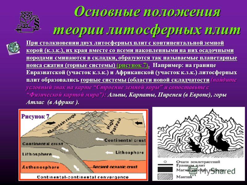 Основные положения теории литосферных плит При столкновении двух литосферных плит с континентальной земной корой (к.з.к.), их края вместе со всеми накопленными на них осадочными породами сминаются в складки, образуются так называемые планетарные пояс