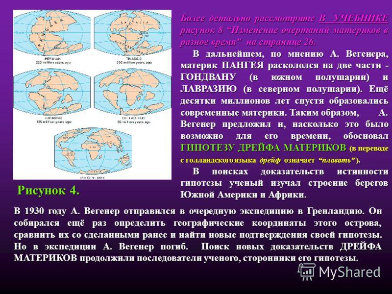 Более детально рассмотрите В УЧЕБНИКЕ рисунок 8 Изменение очертаний материков в разное время на странице 26. В дальнейшем, по мнению А. Вегенера, материк ПАНГЕЯ раскололся на две части - ГОНДВАНУ (в южном полушарии) и ЛАВРАЗИЮ (в северном полушарии).