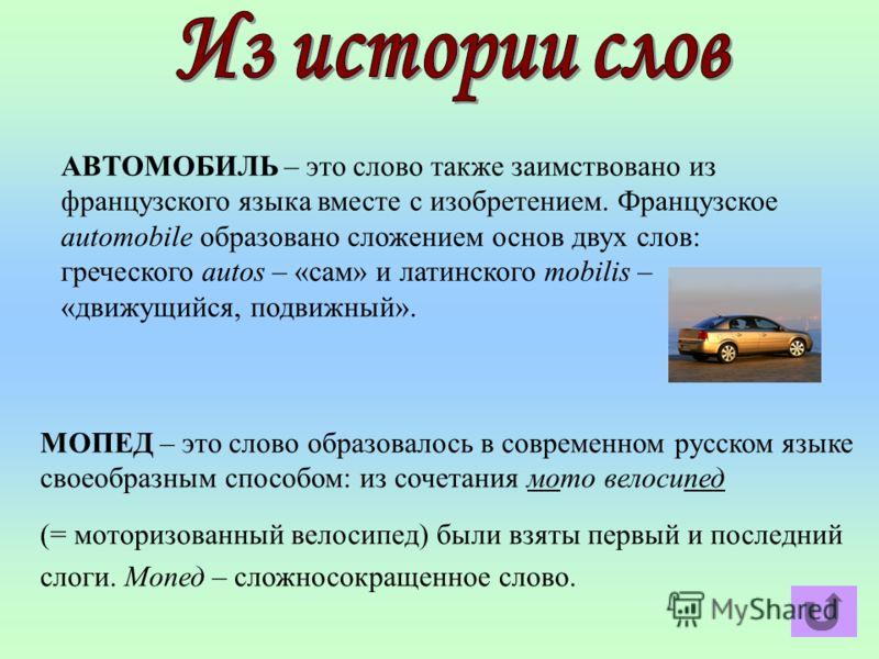 АВТОМОБИЛЬ – это слово также заимствовано из французского языка вместе с изобретением. Французское automobile образовано сложением основ двух слов: греческого autos – «сам» и латинского mobilis – «движущийся, подвижный». МОПЕД – это слово образовалос