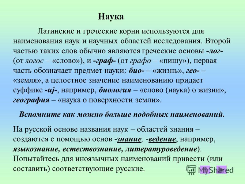 Наука Латинские и греческие корни используются для наименования наук и научных областей исследования. Второй частью таких слов обычно являются греческие основы -лог- (от логос – «слово»), и -граф- (от графо – «пишу»), первая часть обозначает предмет
