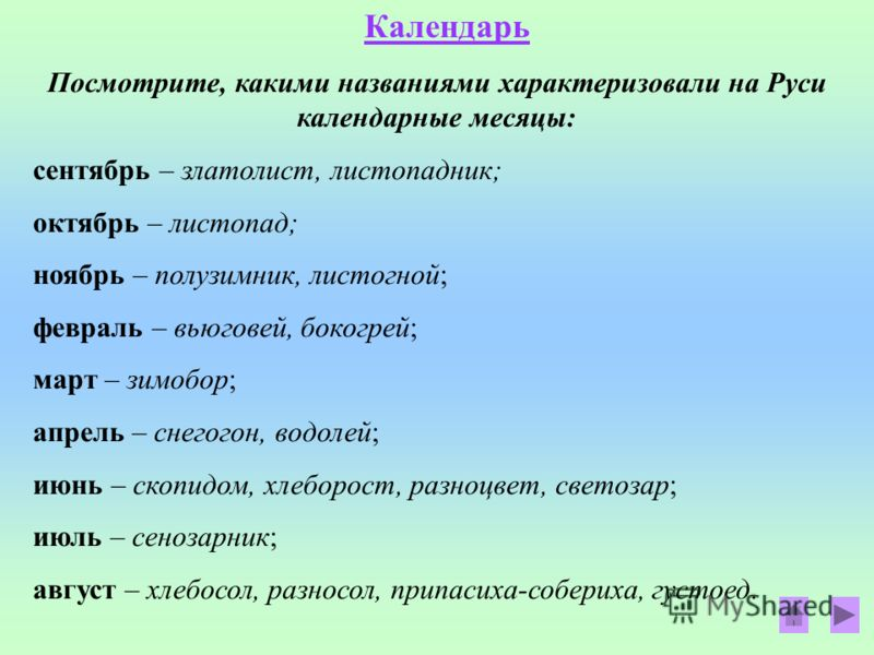 Календарь Посмотрите, какими названиями характеризовали на Руси календарные месяцы: сентябрь – златолист, листопадник; октябрь – листопад; ноябрь – полузимник, листогной; февраль – вьюговей, бокогрей; март – зимобор; апрель – снегогон, водолей; июнь