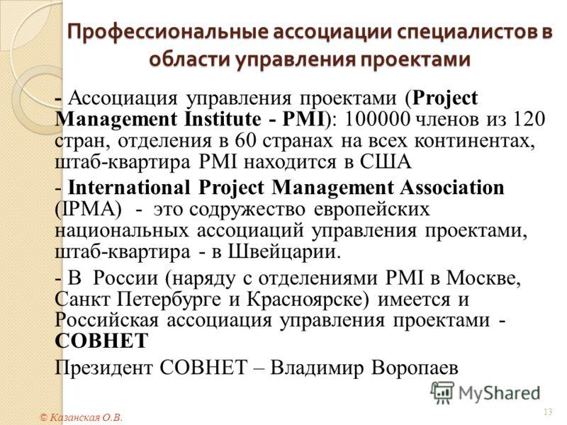 Профессиональные ассоциации специалистов в области управления проектами 13 - Ассоциация управления проектами (Project Management Institute - PMI): 100000 членов из 120 стран, отделения в 60 странах на всех континентах, штаб-квартира PMI находится в С
