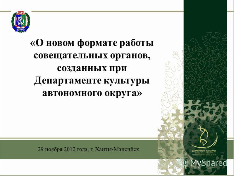 «О новом формате работы совещательных органов, созданных при Департаменте культуры автономного округа» 29 ноября 2012 года, г. Ханты-Мансийск