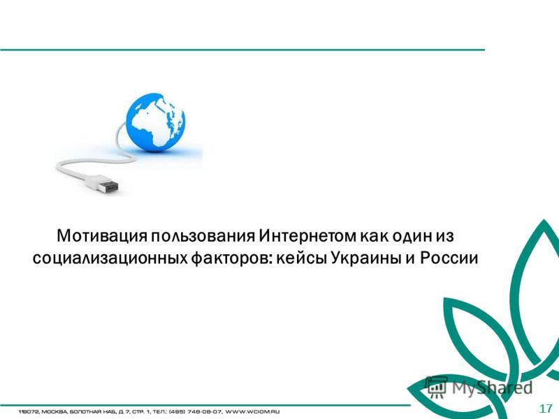17 Мотивация пользования Интернетом как один из социализационных факторов: кейсы Украины и России