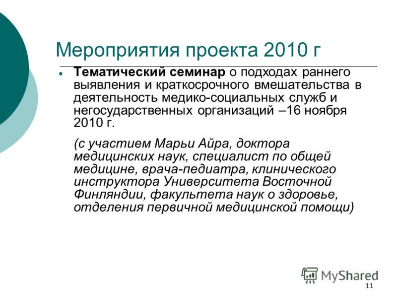 11 Мероприятия проекта 2010 г Тематический семинар о подходах раннего выявления и краткосрочного вмешательства в деятельность медико-социальных служб и негосударственных организаций –16 ноября 2010 г. (с участием Марьи Айра, доктора медицинских наук,